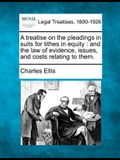 A Treatise on the Pleadings in Suits for Tithes in Equity: And the Law of Evidence, Issues, and Costs Relating to Them.
