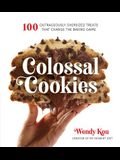 Colossal Cookies: 100 Outrageously Oversized Treats That Change the Baking Game