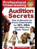Professional Cheerleading Audition Secrets: How to Become an Arena Cheerleader for Nfl(r), Nba(r), and Other Pro Cheer Teams