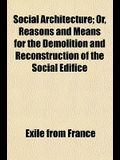 Social Architecture; Or, Reasons and Means for the Demolition and Reconstruction of the Social Edifice