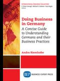 Doing Business in Germany: A Concise Guide to Understanding Germans and Their Business Practices