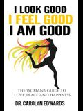 I Look Good, I Feel Good, I Am Good: The Woman's Guide to Love, Peace and Happiness