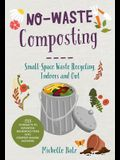 No-Waste Composting: Small-Space Waste Recycling, Indoors and Out. Plus, 10 Projects to Repurpose Household Items Into Compost-Making Machi