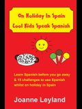 On Holiday In Spain Cool Kids Speak Spanish: Learn Spanish before you go away & 15 challenges to use Spanish whilst on holiday in Spain