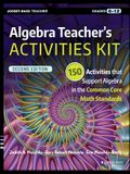 Algebra Teacher's Activities Kit: 150 Activities That Support Algebra in the Common Core Math Standards, Grades 6-12