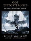 Got Testosterone?: Men-Return to the Sexier, Stronger, Smarter You!