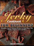 Jerky Cookbook for Beginners: Affordable, Easy & Delicious Recipes for Dried Meat, Fish, Poultry, Venison, Game and More