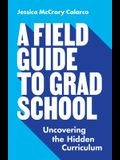 A Field Guide to Grad School: Uncovering the Hidden Curriculum