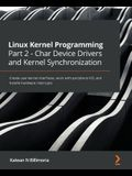 Linux Kernel Programming Part 2 - Char Device Drivers and Kernel Synchronization: Create user-kernel interfaces, work with peripheral I/O, and handle