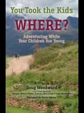 You Took the Kids Where?: Adventuring While Your Children Are Young