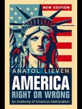 America Right or Wrong: An Anatomy of American Nationalism. Anatol Lieven (Revised)