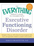 The Everything Parent's Guide to Children with Executive Functioning Disorder: Strategies to Help Your Child Achieve the Time-Management Skills, Focus
