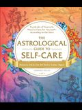 The Astrological Guide to Self-Care: Hundreds of Heavenly Ways to Care for Yourself--According to the Stars