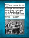 A Treatise on the Present State of the Consistorial Law in Scotland: With Reports of Decided Cases.