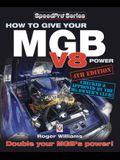 How to Give Your MGB V8 Power - Fourth Edition: Double Your Mgb's Power!