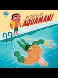 Be Brave Like Aquaman! (DC Super Friends)