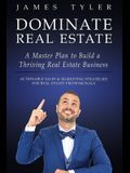 Dominate Real Estate: A Master Plan to Build a Thriving Real Estate Business with Actionable Sales and Marketing Strategies for Real Estate