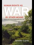 Human Rights as War by Other Means: Peace Politics in Northern Ireland