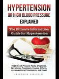 Hypertension Or High Blood Pressure Explained: High Blood Pressure Facts, Diagnosis, Symptoms, Treatment, Causes, Effects, Unconventional Treatments,