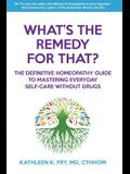 What's The Remedy For That?: The Definitive Homeopathy Guide to Mastering Everyday Self-Care Without Drugs