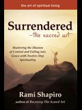 Surrendered--The Sacred Art: Shattering the Illusion of Control and Falling Into Grace with Twelve-Step Spirituality