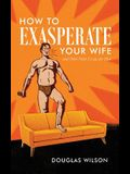 How to Exasperate Your Wife and Other Short Essays for Men