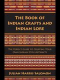 The Book of Indian Crafts and Indian Lore: The Perfect Guide to Creating Your Own Indian-Style Artifacts