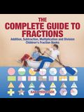 The Complete Guide to Fractions: Addition, Subtraction, Multiplication and Division - Children's Fraction Books