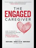 The Engaged Caregiver: How to Build a Performance-Driven Workfo Ce to Reduce Burnout and Transform Care