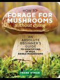 How to Forage for Mushrooms Without Dying: An Absolute Beginner's Guide to Identifying 29 Wild, Edible Mushrooms