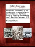 A Discourse Occasioned by the Proclamation of Peace Between Great Britain and the United States of America: Preached on Lord's Day, 26th February, 181