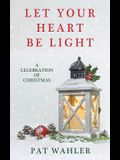 Let Your Heart Be Light: A Celebration of Christmas (A Collection of Holiday-Themed Stories, Essays, and Poetry)