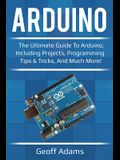 Arduino: The ultimate guide to Arduino, including projects, programming tips & tricks, and much more!