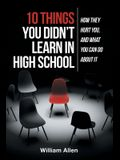 10 Things You Didn't Learn in High School: How They Hurt You, and What You Can Do about It