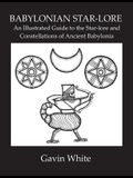 Babylonian Star-Lore. an Illustrated Guide to the Star-Lore and Constellations of Ancient Babylonia