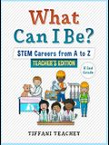 What Can I Be? STEM Careers from A to Z Teacher's Edition