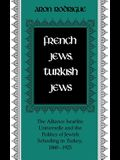 French Jews, Turkish Jews: The Alliance Israelite Universelle and the Politics of Jewish Schooling in Turkey, 1860-1925