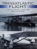 Transatlantic Flight: A Picture History, 1873-1939 a Picture History, 1873-1939
