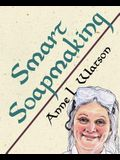 Smart Soapmaking: The Simple Guide to Making Soap Quickly, Safely, and Reliably, or How to Make Soap That's Perfect for You, Your Family