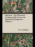 Epictetus - The Discourses as Reported by Arrian, the Manual and Fragments - Volume I