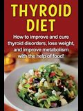 Thyroid Diet: How to improve and cure thyroid disorders, lose weight, and improve metabolism with the help of food!