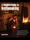 A Modern Guide to Knifemaking: Step-By-Step Instruction for Forging Your Own Knife from Expert Bladesmiths, Including Making Your Own Handle, Sheath
