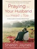 Praying for Your Husband from Head to Toe: A Daily Guide to Scripture-Based Prayer