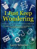 I Just Keep Wondering: 121 Questions and Answers about Science and Other Stuff