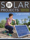 DIY Solar Projects - Updated Edition: Small Projects to Whole-Home Systems: Tap Into the Sun