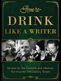 How to Drink Like a Writer: Recipes for the Cocktails and Libations That Inspired 100 Literary Greats