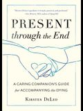 Present Through the End: A Caring Companion's Guide for Accompanying the Dying