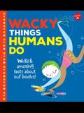 Wacky Things Humans Do: Weird and Amazing Facts about Our Bodies!