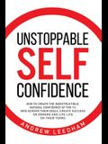 Unstoppable Self Confidence: How to create the indestructible, natural confidence of the 1% who achieve their goals, create success on demand and l