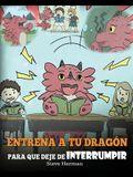 Entrena a tu Dragón para que Deje de Interrumpir: (A Dragon With His Mouth On Fire) Un lindo cuento infantil para enseñarles a los niños a No Interrum